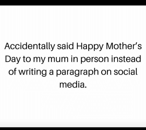 Happy Mothers Day: Accidentally said Happy Mother's  Day to my mum in person instead  of writing a paragraph on social  media.