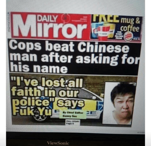 "Police, Lost, and Chinese: ACCmug&  coffee  Mirror  DAILY  SAM  Cops beat Chinese  man after asking for  his name  ""I've lost all  faithin our  police sayS  Fuk Yu  Deney Sez  PAL STO  All folder  ViewSonic"