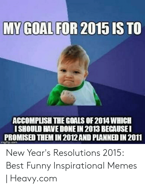 New Years Resolution Meme: ACCOMPLISH THE GOALS OF 2014WHICH  ISHOULD HAVE DONE IN 2013 BECAUSEI  PROMISED THEM IN 2012AND PLANNED IN 2011 New Year's Resolutions 2015: Best Funny Inspirational Memes | Heavy.com