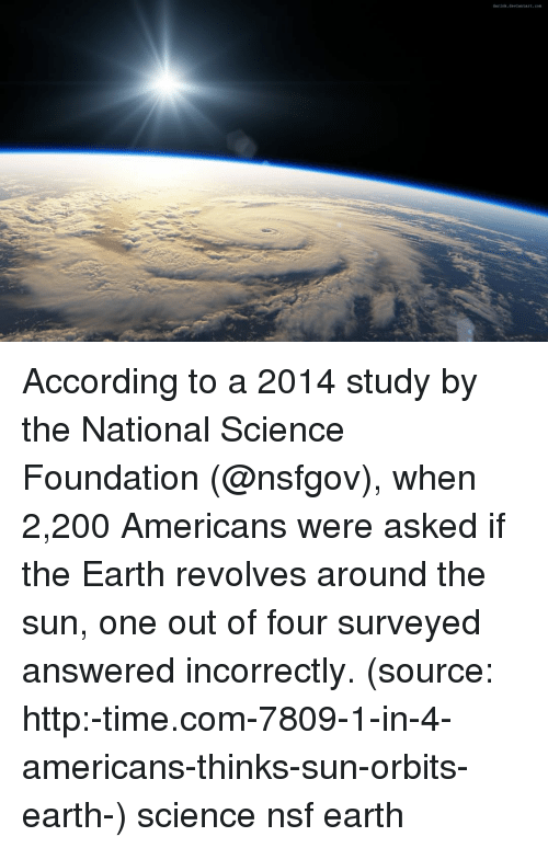 nsf: According to a 2014 study by the National Science Foundation (@nsfgov), when 2,200 Americans were asked if the Earth revolves around the sun, one out of four surveyed answered incorrectly. (source: http:-time.com-7809-1-in-4-americans-thinks-sun-orbits-earth-) science nsf earth