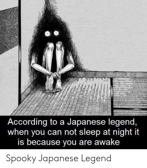 Japanese, Spooky, and Sleep: According to a Japanese legend,  when you can not sleep at night it  is because you are awake Spooky Japanese Legend