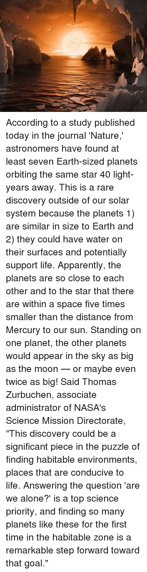 """accordance: According to a study published today in the journal 'Nature,' astronomers have found at least seven Earth-sized planets orbiting the same star 40 light-years away. This is a rare discovery outside of our solar system because the planets 1) are similar in size to Earth and 2) they could have water on their surfaces and potentially support life. Apparently, the planets are so close to each other and to the star that there are within a space five times smaller than the distance from Mercury to our sun. Standing on one planet, the other planets would appear in the sky as big as the moon — or maybe even twice as big! Said Thomas Zurbuchen, associate administrator of NASA's Science Mission Directorate, """"This discovery could be a significant piece in the puzzle of finding habitable environments, places that are conducive to life. Answering the question 'are we alone?' is a top science priority, and finding so many planets like these for the first time in the habitable zone is a remarkable step forward toward that goal."""""""