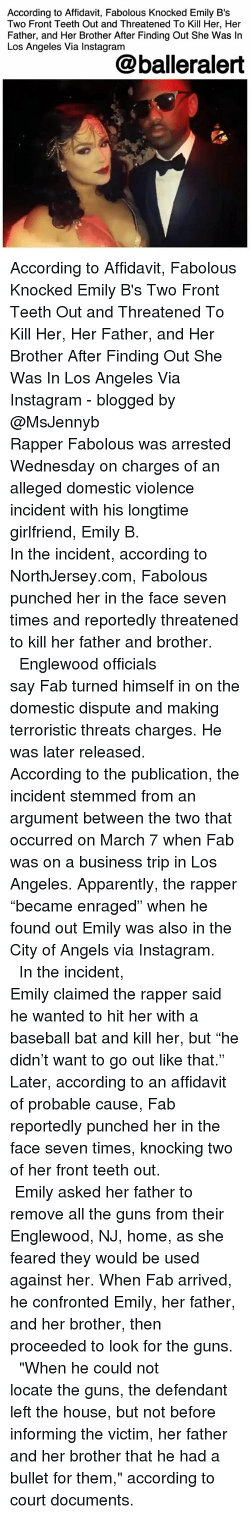 "Apparently, Baseball, and Fabolous: According to Affidavit, Fabolous Knocked Emily B's  Two Front Teeth Out and Threatened To Kill Her, Her  Father, and Her Brother After Finding Out She Was In  Los Angeles Via Instagram  @balleralert According to Affidavit, Fabolous Knocked Emily B's Two Front Teeth Out and Threatened To Kill Her, Her Father, and Her Brother After Finding Out She Was In Los Angeles Via Instagram - blogged by @MsJennyb ⠀⠀⠀⠀⠀⠀⠀⠀⠀ ⠀⠀⠀⠀⠀⠀⠀⠀⠀ Rapper Fabolous was arrested Wednesday on charges of an alleged domestic violence incident with his longtime girlfriend, Emily B. ⠀⠀⠀⠀⠀⠀⠀⠀⠀ ⠀⠀⠀⠀⠀⠀⠀⠀⠀ In the incident, according to NorthJersey.com, Fabolous punched her in the face seven times and reportedly threatened to kill her father and brother. ⠀⠀⠀⠀⠀⠀⠀⠀⠀ ⠀⠀⠀⠀⠀⠀⠀⠀⠀ Englewood officials say Fab turned himself in on the domestic dispute and making terroristic threats charges. He was later released. ⠀⠀⠀⠀⠀⠀⠀⠀⠀ ⠀⠀⠀⠀⠀⠀⠀⠀⠀ According to the publication, the incident stemmed from an argument between the two that occurred on March 7 when Fab was on a business trip in Los Angeles. Apparently, the rapper ""became enraged"" when he found out Emily was also in the City of Angels via Instagram. ⠀⠀⠀⠀⠀⠀⠀⠀⠀ ⠀⠀⠀⠀⠀⠀⠀⠀⠀ In the incident, Emily claimed the rapper said he wanted to hit her with a baseball bat and kill her, but ""he didn't want to go out like that."" Later, according to an affidavit of probable cause, Fab reportedly punched her in the face seven times, knocking two of her front teeth out. ⠀⠀⠀⠀⠀⠀⠀⠀⠀ ⠀⠀⠀⠀⠀⠀⠀⠀⠀ Emily asked her father to remove all the guns from their Englewood, NJ, home, as she feared they would be used against her. When Fab arrived, he confronted Emily, her father, and her brother, then proceeded to look for the guns. ⠀⠀⠀⠀⠀⠀⠀⠀⠀ ⠀⠀⠀⠀⠀⠀⠀⠀⠀ ""When he could not locate the guns, the defendant left the house, but not before informing the victim, her father and her brother that he had a bullet for them,"" according to court documents."
