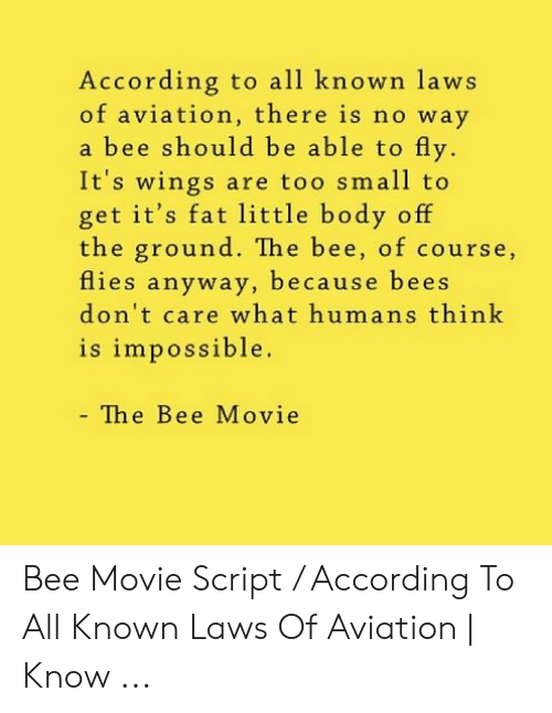 Bee Movie, Movie, and Wings: According to all known laws  of aviation, there is no way  a bee should be able to fly.  It's wings are too small to  get it's fat little body off  the ground. The bee, of course,  flies anyway, because bees  don't care what humans think  is impossible.  - The Bee Movie Bee Movie Script / According To All Known Laws Of Aviation | Know ...