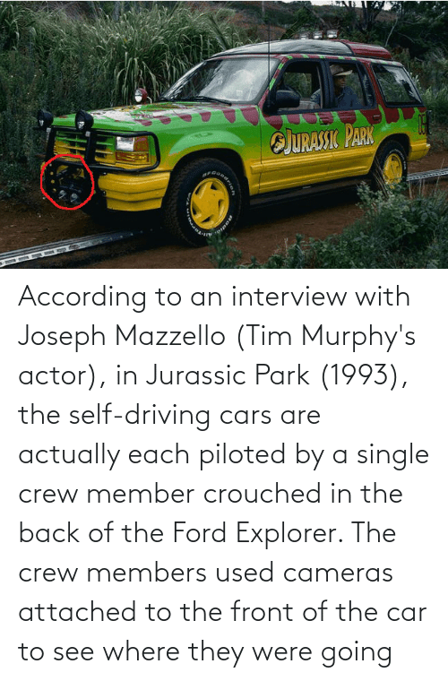 Ford: According to an interview with Joseph Mazzello (Tim Murphy's actor), in Jurassic Park (1993), the self-driving cars are actually each piloted by a single crew member crouched in the back of the Ford Explorer. The crew members used cameras attached to the front of the car to see where they were going