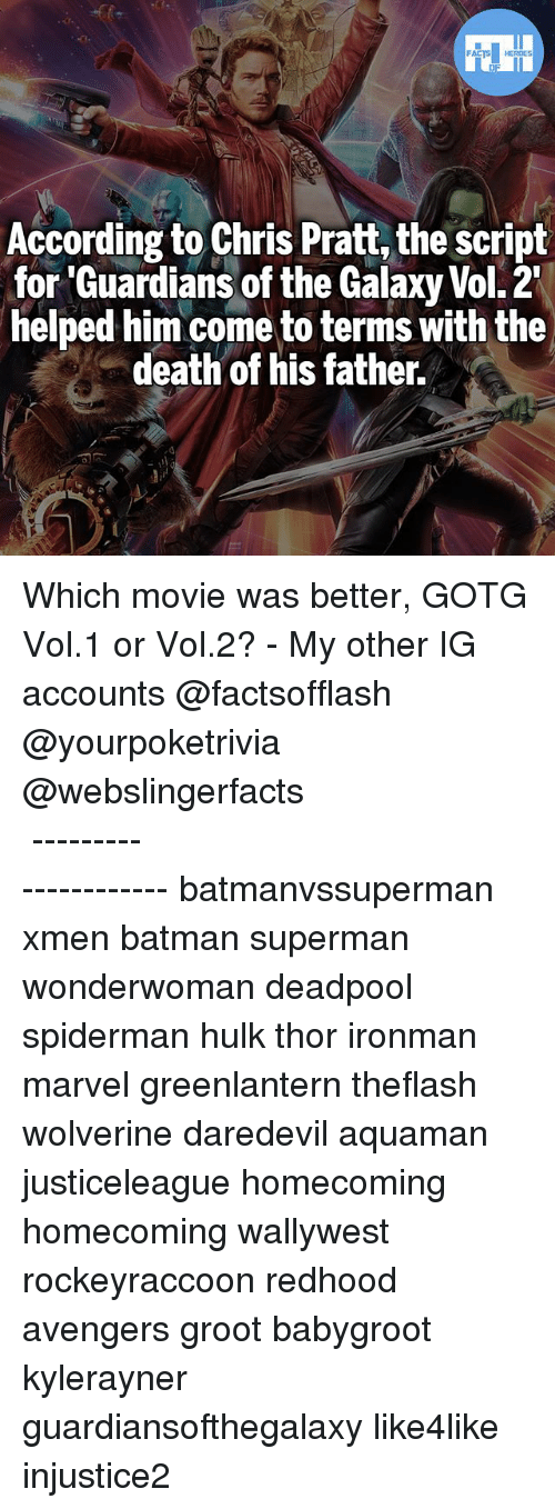 vols: According to Chris Pratt, the script  for 'Guardians of the Galaxy Vol. 2  helped him come to terms with the  death of his father. Which movie was better, GOTG Vol.1 or Vol.2? - My other IG accounts @factsofflash @yourpoketrivia @webslingerfacts ⠀⠀⠀⠀⠀⠀⠀⠀⠀⠀⠀⠀⠀⠀⠀⠀⠀⠀⠀⠀⠀⠀⠀⠀⠀⠀⠀⠀⠀⠀⠀⠀⠀⠀⠀⠀ ⠀⠀--------------------- batmanvssuperman xmen batman superman wonderwoman deadpool spiderman hulk thor ironman marvel greenlantern theflash wolverine daredevil aquaman justiceleague homecoming homecoming wallywest rockeyraccoon redhood avengers groot babygroot kylerayner guardiansofthegalaxy like4like injustice2
