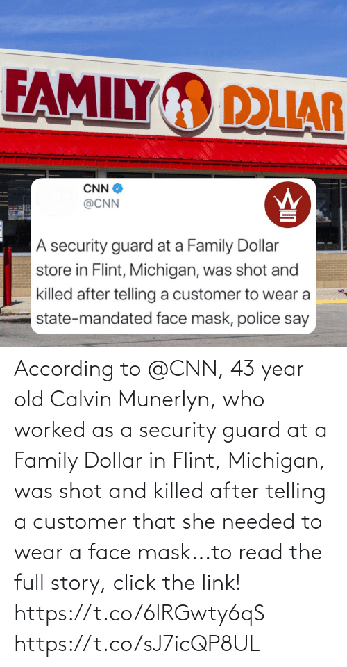 According: According to @CNN, 43 year old Calvin Munerlyn, who worked as a security guard at a Family Dollar in Flint, Michigan, was shot and killed after telling a customer that she needed to wear a face mask...to read the full story, click the link! https://t.co/6lRGwty6qS https://t.co/sJ7icQP8UL