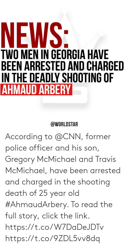 According: According to @CNN, former police officer and his son, Gregory McMichael and Travis McMichael, have been arrested and charged in the shooting death of 25 year old #AhmaudArbery. To read the full story, click the link. https://t.co/W7DaDeJDTv https://t.co/9ZDL5vv8dq
