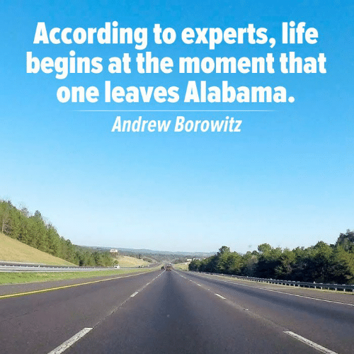 Life, Memes, and Alabama: According to experts, life  begins at the moment that  one leaves Alabama.  Andrew Borowitz