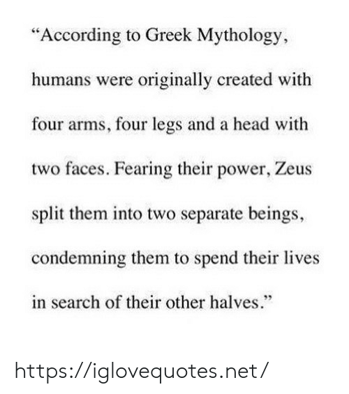 "Head, Power, and Search: ""According to Greek Mythology,  humans were originally created with  four arms, four legs and a head with  two faces. Fearing their power, Zeus  split them into two separate beings,  condemning them to spend their lives  in search of their other halves. https://iglovequotes.net/"