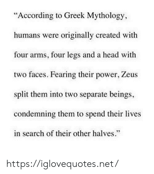 "According To: ""According to Greek Mythology  humans were originally created with  four arms, four legs and a head with  two faces. Fearing their power, Zeus  split them into two separate beings,  condemning them to spend their lives  in search of their other halves."" https://iglovequotes.net/"