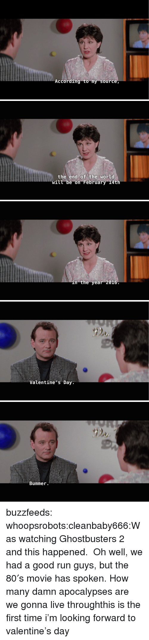 bummer: According to my source   the end of the world  will be on February 14th   in the year 2016   Valentine s Day   Bummer buzzfeeds:  whoopsrobots:cleanbaby666:Was watching Ghostbusters 2 and this happened. Oh well, we had a good run guys, but the 80′s movie has spoken.How many damn apocalypses are we gonna live throughthis is the first time i'm looking forward to valentine's day