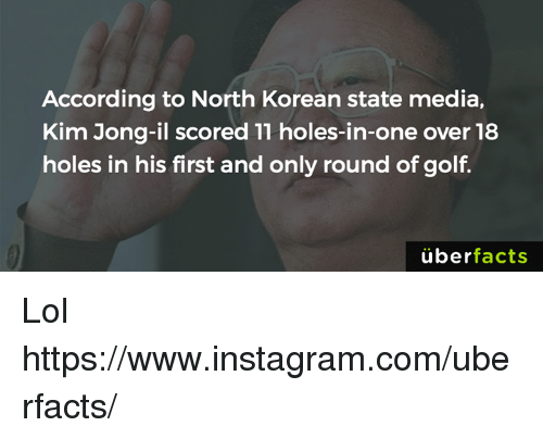 Kim Jong-il: According to North Korean state media,  Kim Jong-il scored 11 holes-in-one over 18  holes in his first and only round of golf  uber  facts Lol https://www.instagram.com/uberfacts/