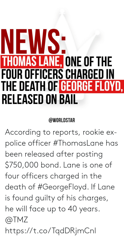 According: According to reports, rookie ex-police officer #ThomasLane has been released after posting $750,000 bond. Lane is one of four officers charged in the death of #GeorgeFloyd. If Lane is found guilty of his charges, he will face up to 40 years. @TMZ https://t.co/TqdDRjmCnl