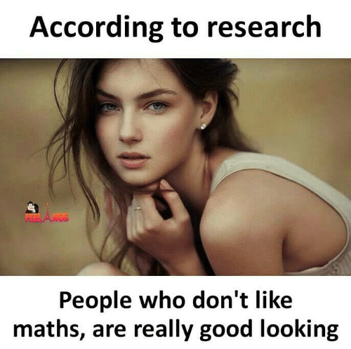 Memes, Good, and According: According to research  People who don't like  maths, are really good looking