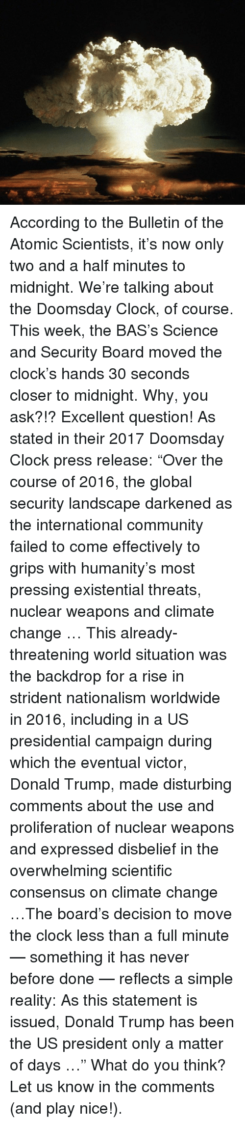 "Overwhelm: According to the Bulletin of the Atomic Scientists, it's now only two and a half minutes to midnight. We're talking about the Doomsday Clock, of course. This week, the BAS's Science and Security Board moved the clock's hands 30 seconds closer to midnight. Why, you ask?!? Excellent question! As stated in their 2017 Doomsday Clock press release: ""Over the course of 2016, the global security landscape darkened as the international community failed to come effectively to grips with humanity's most pressing existential threats, nuclear weapons and climate change … This already-threatening world situation was the backdrop for a rise in strident nationalism worldwide in 2016, including in a US presidential campaign during which the eventual victor, Donald Trump, made disturbing comments about the use and proliferation of nuclear weapons and expressed disbelief in the overwhelming scientific consensus on climate change …The board's decision to move the clock less than a full minute — something it has never before done — reflects a simple reality: As this statement is issued, Donald Trump has been the US president only a matter of days …"" What do you think? Let us know in the comments (and play nice!)."