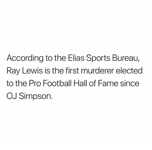 Ray Lewis: According to the Elias Sports Bureau,  Ray Lewis is the first murderer elected  to the Pro Football Hall of Fame since  OJ Simpson.