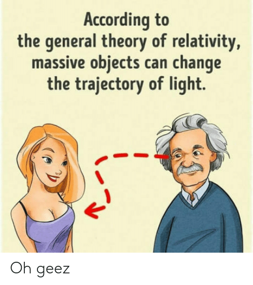 relativity: According to  the general theory of relativity,  massive objects can change  the trajectory of light. Oh geez
