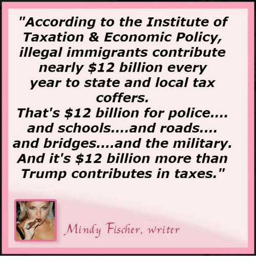 """the institute: """"According to the Institute of  Taxation & Economic Policy,  illegal immigrants contribute  nearly $12 billion every  year to state and local tax  coffers.  That's $12 billion for police....  and schools  and roads....  and bridges... and the military.  And it's $12 billion more than  Trump contributes in taxes.  Mindy Fischer, writer"""