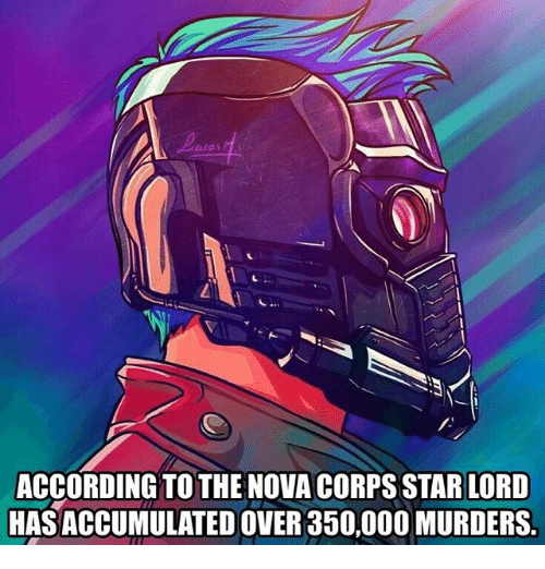 Corpsing: ACCORDING TO THE NOVA CORPS STAR LORD  HAS ACCUMULATED OVER 350,000 MURDERS.