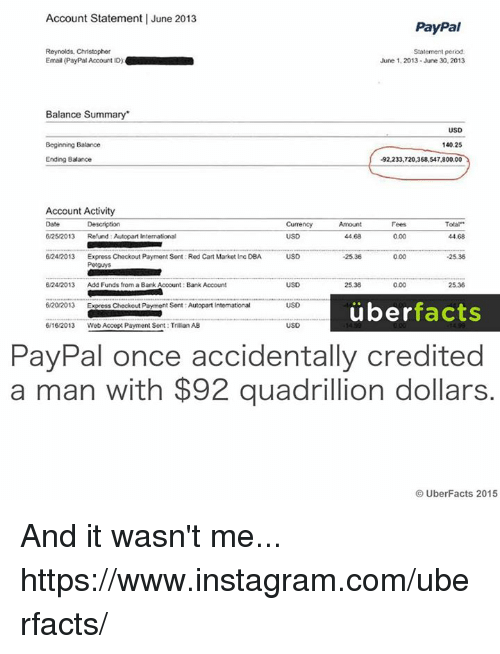 """Facts, Instagram, and Memes: Account Statement l June 2013  PayPal  Statement period.  Reynolds, Christopher  Email (PayPal Account ID)  June 1, 2013 June 30,2013  Balance Summary  USD  140.25  Beginning Balance  Ending Balance  -92,233,720,368, 547,800.00  Account Activity  Total""""  Description  Currency  Fees  6/25/2013  Refund Autopart International  0.00  44.68  44.68  6/24/2013  Express Checkout Payment Sent: Red Cart Market Inc DBA  USD  000  -25.36  6/24/2013  Add Funds from a Bank Account: Bank Account  USD  25.38  25.36  0.00  13 Express Checkout Payment Sent Autopart Intemational  USD  uber  facts  6/16/2013  Web Accept Payment Sent: Traian AB  PayPal once accidentally credited  a man with $92 quadrillion dollars.  UberFacts 2015 And it wasn't me... https://www.instagram.com/uberfacts/"""
