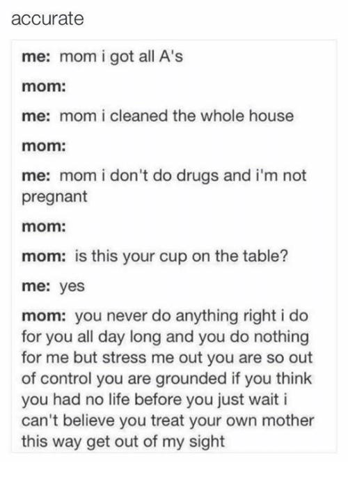 No Lifes: accurate  me: mom i got all A's  mom:  me: mom i cleaned the whole house  mom:  me: mom i don't do drugs and i'm not  pregnant  mom:  mom: is this your cup on the table?  me: yes  mom: you never do anything right i do  for you all day long and you do nothing  for me but stress me out you are so out  of control you are grounded if you think  you had no life before you just wait i  can't believe you treat your own mother  this way get out of my sight