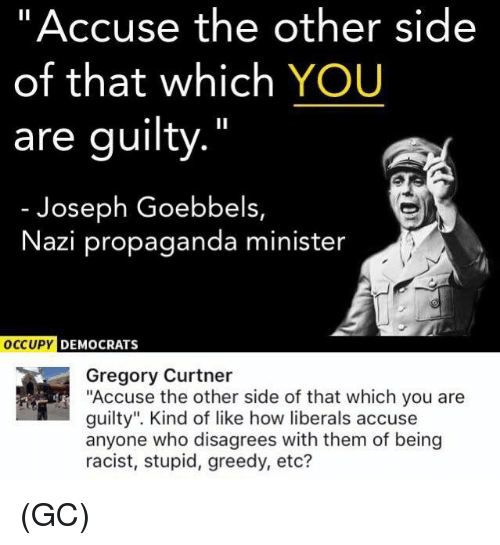 """disagrees: """"Accuse the other side  of that which YOU  are guilty.""""  Joseph Goebbels,  Nazi propaganda minister  DEMOCRATS  Gregory Curtner  """"Accuse the other side of that which you are  guilty"""". Kind of like how liberals accuse  anyone who disagrees with them of being  racist, stupid, greedy, etc? (GC)"""