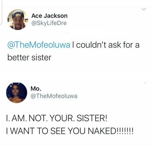 Ask For: Ace Jackson  @SkyLifeDre  @TheMofeoluwa I couldn't ask for a  better sister  Mo.  @TheMofeoluwa  I. AM. NOT. YOUR. SISTER!  I WANT TO SEE YOU NAKED!!!!!!