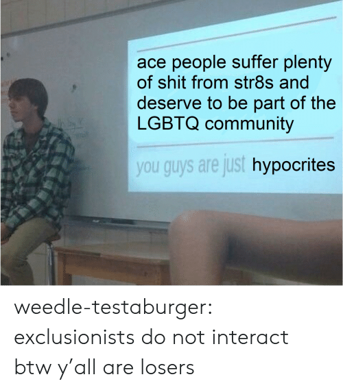 Plenty: ace people suffer plenty  of shit from str8s and  deserve to be part of the  LGBTQ community  you guys are just hypocrites weedle-testaburger:  exclusionists do not interact btw y'all are losers