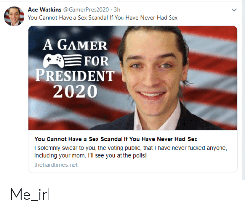 Sex, Scandal, and Never: Ace Watkins @GamerPres2020 3h  You Cannot Have a Sex Scandal If You Have Never Had Sex  A GAMER  FOR  PRESIDENT  2020  You Cannot Have a Sex Scandal If You Have Never Had Sex  I solemnly swear to you, the voting public, that I have never fucked anyone  including your mom. I'll see you at the polls!  thehardtimes.net Me_irl