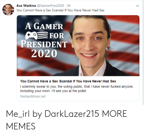 voting: Ace Watkins @GamerPres2020 3h  You Cannot Have a Sex Scandal If You Have Never Had Sex  A GAMER  FOR  PRESIDENT  2020  You Cannot Have a Sex Scandal If You Have Never Had Sex  I solemnly swear to you, the voting public, that I have never fucked anyone  including your mom. I'll see you at the polls!  thehardtimes.net Me_irl by DarkLazer215 MORE MEMES