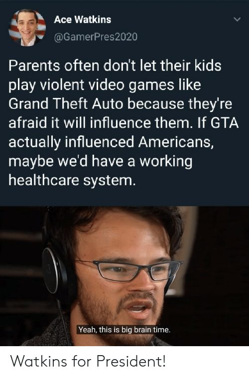Parents, Video Games, and Yeah: Ace Watkins  @GamerPres2020  Parents often don't let their kids  play violent video games like  Grand Theft Auto because they're  afraid it will influence them. If GTA  actually influenced Americans,  maybe we'd have a working  healthcare system.  Yeah, this is big brain time. Watkins for President!