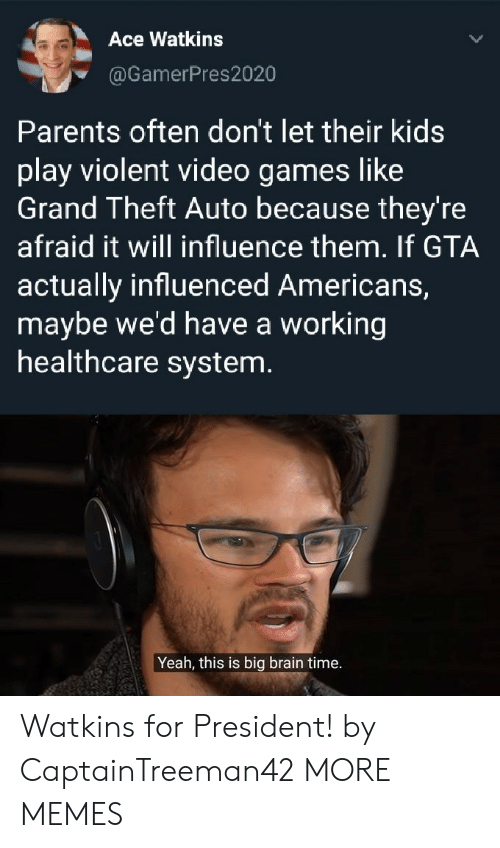 Dank, Memes, and Parents: Ace Watkins  @GamerPres2020  Parents often don't let their kids  play violent video games like  Grand Theft Auto because they're  afraid it will influence them. If GTA  actually influenced Americans,  maybe we'd have a working  healthcare system.  Yeah, this is big brain time. Watkins for President! by CaptainTreeman42 MORE MEMES