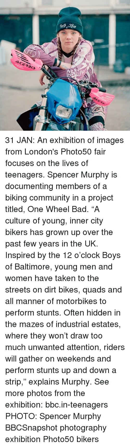 "past-few-years: ACEAais 31 JAN: An exhibition of images from London's Photo50 fair focuses on the lives of teenagers. Spencer Murphy is documenting members of a biking community in a project titled, One Wheel Bad. ""A culture of young, inner city bikers has grown up over the past few years in the UK. Inspired by the 12 o'clock Boys of Baltimore, young men and women have taken to the streets on dirt bikes, quads and all manner of motorbikes to perform stunts. Often hidden in the mazes of industrial estates, where they won't draw too much unwanted attention, riders will gather on weekends and perform stunts up and down a strip,"" explains Murphy. See more photos from the exhibition: bbc.in-teenagers PHOTO: Spencer Murphy BBCSnapshot photography exhibition Photo50 bikers"