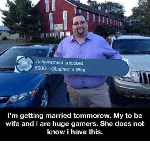 Achievment Unlocked: Achievement unlocked  500G Obtained a Wife  I'm getting married tommorow. My to be  wife and I are huge gamers. She does not  know i have this.