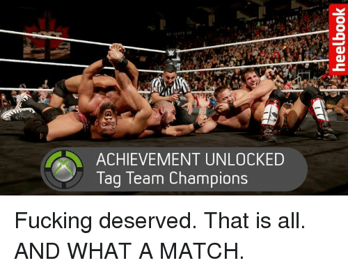 Achievment Unlocked: ACHIEVEMENT UNLOCKED  Tag Team Champions Fucking deserved. That is all. AND WHAT A MATCH.