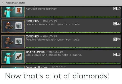 Monster, Time, and Sword: ( Achievements  G15  Harvest some leather.  DIAMONDS! 06/17/19  Acquire diamonds with your iron tools.  20  DIAMONDS! 6/17/19  Acquire diamonds with your iron tools.  20  Time to Strike! - 06/16/19  Use planks and sticks to make a sword  G10  Monster Hunter - 06/16/19 Now that's a lot of diamonds!