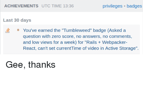 """privileges: ACHIEVEMENTS UTC TIME 13:36  privileges badges  Last 30 days  You've earned the """"Tumbleweed"""" badge (Asked a  question with zero score, no answers, no comments,  and low views for a week) for """"Rails Webpacker  React, can't set currentTime of video in Active Storage"""". Gee, thanks"""