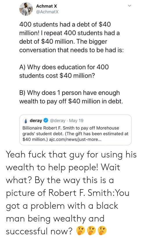 by the way: Achmat X  @AchmatX  400 students had a debt of $40  million! I repeat 400 students had a  debt of $40 million. The bigger  conversation that needs to be had is  A) Why does education for 400  students cost $40 million'?  B) Why does 1 person have enough  wealth to pay off $40 million in debt  deray @deray May 19  Billionaire Robert F. Smith to pay off Morehouse  grads' student debt. (The gift has been estimated at  $40 million.) ajc.com/news/just-more... Yeah fuck that guy for using his wealth to help people! Wait what? By the way this is a picture of Robert F. Smith:You got a problem with a black man being wealthy and successful now? 🤔🤔🤔