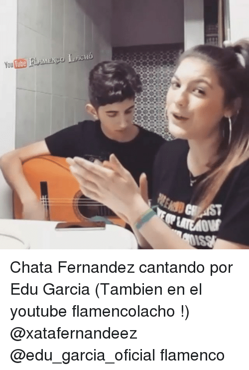 Memes, youtube.com, and 🤖: ACHO  You Chata Fernandez cantando por Edu Garcia (Tambien en el youtube flamencolacho !) @xatafernandeez @edu_garcia_oficial flamenco