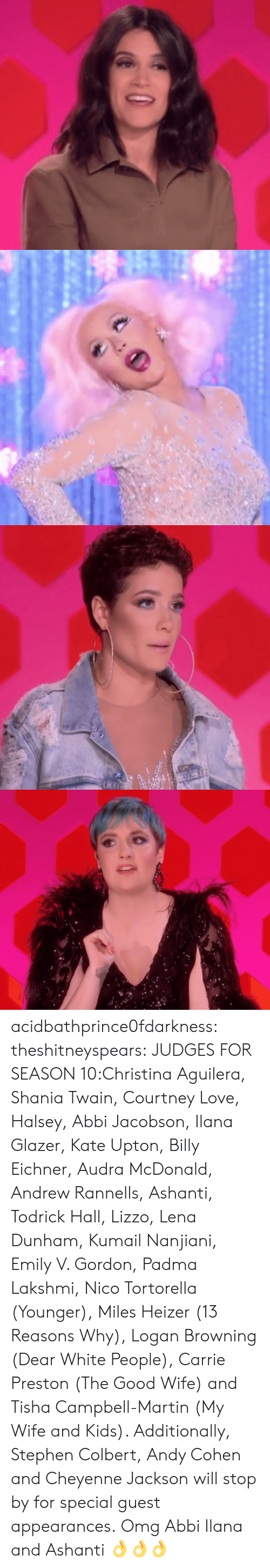 browning: acidbathprince0fdarkness:  theshitneyspears:  JUDGES FOR SEASON 10:Christina Aguilera, Shania Twain, Courtney Love, Halsey, Abbi Jacobson, Ilana Glazer, Kate Upton, Billy Eichner, Audra McDonald, Andrew Rannells, Ashanti, Todrick Hall, Lizzo, Lena Dunham, Kumail Nanjiani, Emily V. Gordon, Padma Lakshmi, Nico Tortorella (Younger), Miles Heizer (13 Reasons Why), Logan Browning (Dear White People), Carrie Preston (The Good Wife) and Tisha Campbell-Martin (My Wife and Kids). Additionally, Stephen Colbert, Andy Cohen and Cheyenne Jackson will stop by for special guest appearances.  Omg Abbi  Ilana and Ashanti 👌👌👌