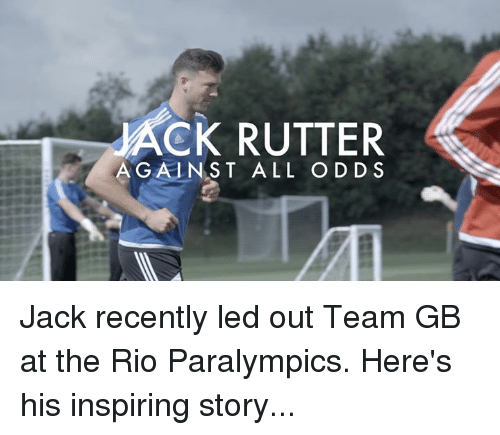Against All Odds: ACK RUTTER  AGAINST ALL ODDS Jack recently led out Team GB at the Rio Paralympics. Here's his inspiring story...