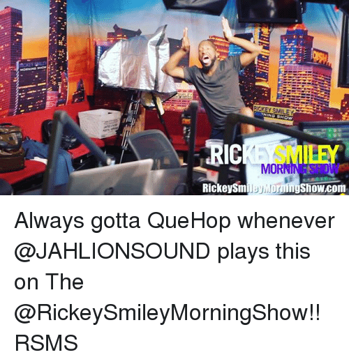 morn: ACKEY SMILEY  LEY  MORN  Rickey Sm  UNDmngshowcom Always gotta QueHop whenever @JAHLIONSOUND plays this on The @RickeySmileyMorningShow!! RSMS