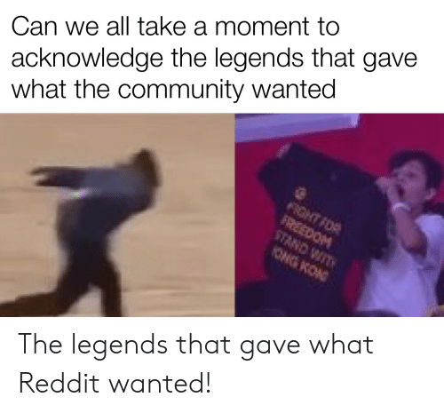 Community, Reddit, and Freedom: acknowledge the legends that gave  what the community wanted  Can we all take a moment to  FIGHT FOR  FREEDOM  STAND WIT  ONG KON The legends that gave what Reddit wanted!