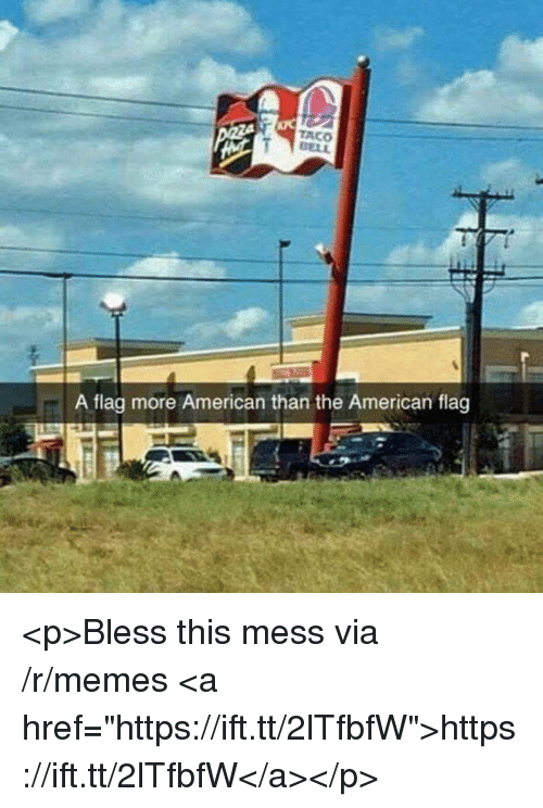 "Memes, American, and American Flag: ACO  ELL  A flag more American than the American flag <p>Bless this mess via /r/memes <a href=""https://ift.tt/2lTfbfW"">https://ift.tt/2lTfbfW</a></p>"