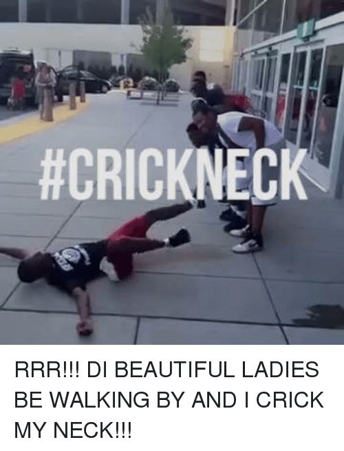 beauty lady: ACRICKNECK RRR!!! DI BEAUTIFUL LADIES BE WALKING BY AND I CRICK MY NECK!!!