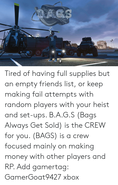 ags: ACS  AGS  67600912  MER  CHoos  OR  SIDE  340 Tired of having full supplies but an empty friends list, or keep making fail attempts with random players with your heist and set-ups. B.A.G.S (Bags Always Get Sold) is the CREW for you. (BAGS) is a crew focused mainly on making money with other players and RP. Add gamertag: GamerGoat9427 xbox