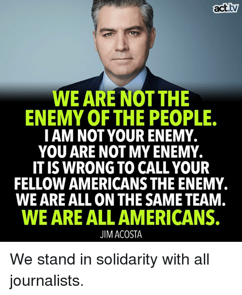 Memes, 🤖, and Act: act.tv  WE ARE NOT THE  ENEMY OF THE PEOPLE.  I AM NOT YOUR ENEMY.  YOU ARE NOT MY ENEMY.  IT IS WRONG TO CALL YOUR  FELLOW AMERICANS THE ENEMY.  WE ARE ALL ON THE SAME TEAM  WE ARE ALL AMERICANS.  JIM ACOSTA We stand in solidarity with all journalists.