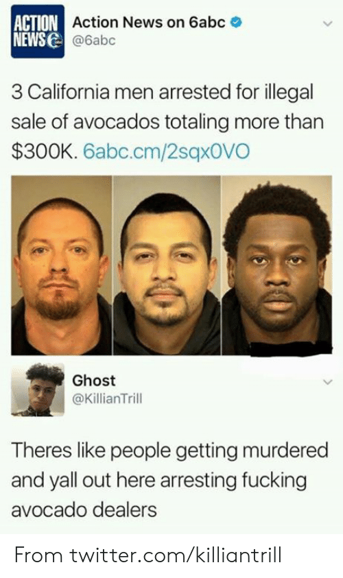 Theres Like: ACTION Action News on 6abc  NEWS@6abc  3 California men arrested for illegal  sale of avocados totaling more than  $300K. 6abc.cm/2sqx0VO  Ghost  @KillianTrill  Theres like people getting murdered  and yall out here arresting fucking  avocado dealers From twitter.com/killiantrill