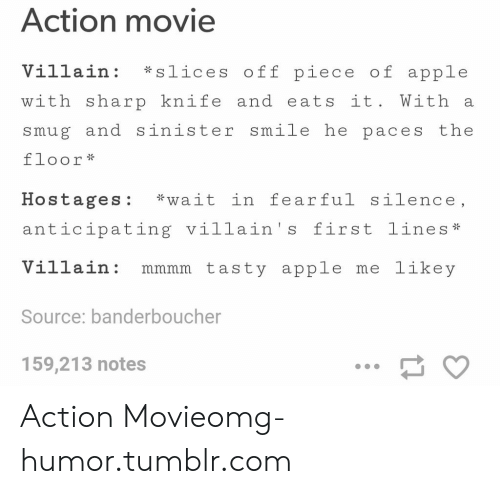 "Apple, Omg, and Tumblr: Action movie  Villain: *slices off piece of apple  with sharp knife and eats it. With a  smug and sinister smile he paces the  floor *  Hostages: ""wait in fearful silence.  Hostages: wait in feariul silence,  anticipating villain's first lines*  Villain mmmm tasty apple me likey  Source: banderboucher  159,213 notes Action Movieomg-humor.tumblr.com"